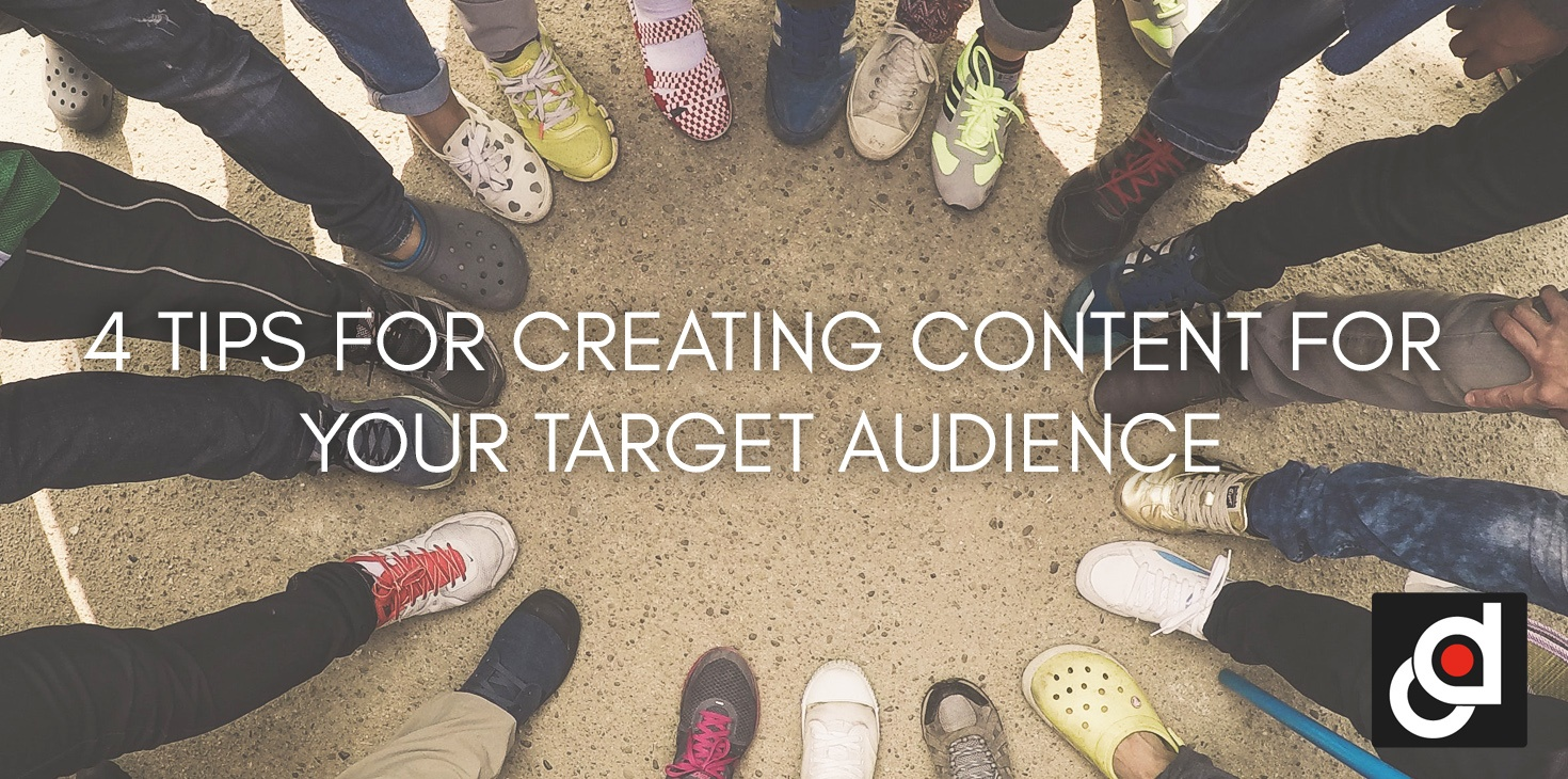 4 TIPS FOR CREATING CONTENT FOR YOUR TARGET AUDIENCE