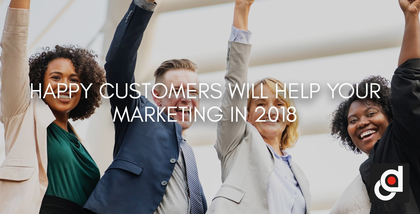 HAPPY CUSTOMERS WILL HELP YOUR MARKETING IN 2018